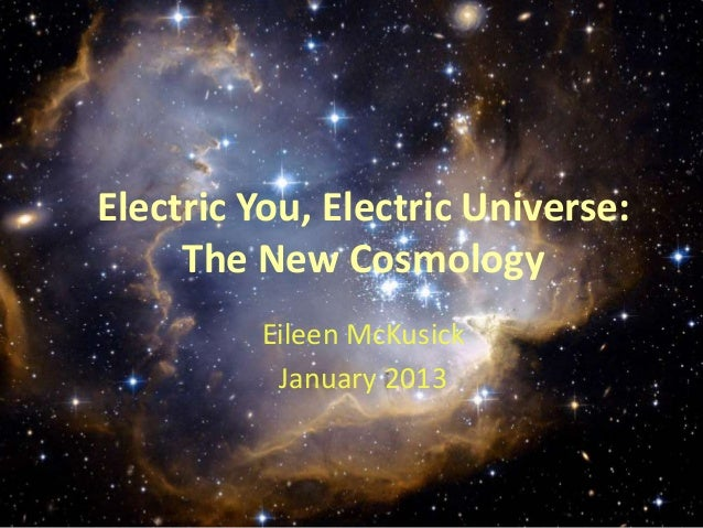 Electric Plasma in theUniverse: You, Electric Educational Context The New Cosmology Eileen McKusick January 2013