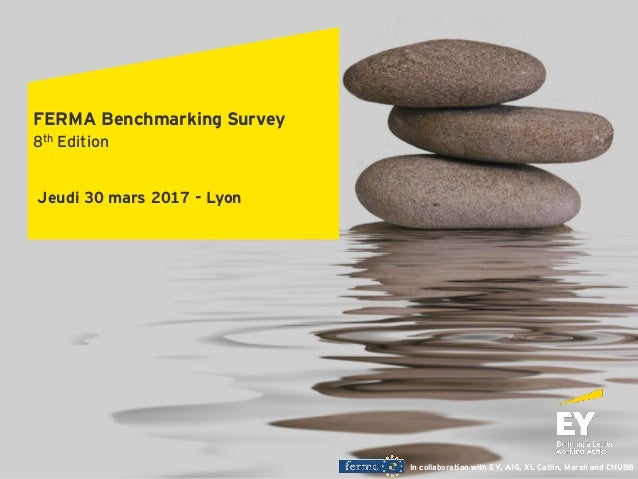 In collaboration with EY, AIG, XL Catlin, Marsh and CHUBB Jeudi 30 mars 2017 - Lyon FERMA Benchmarking Survey 8th Edition