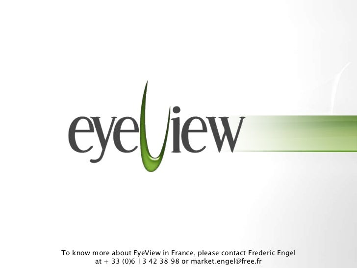 To know more about EyeView in France, please contact Frederic Engel         at + 33 (0)6 13 42 38 98 or market.engel@free....