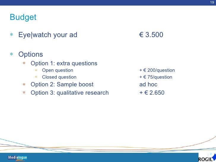 Budget <ul><li>Eye|watch your ad  € 3.500 </li></ul><ul><li>Options </li></ul><ul><ul><li>Option 1: extra questions </li><...
