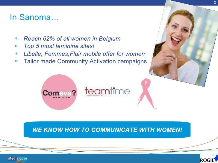 In Sanoma… <ul><li>Reach 62% of all women in Belgium   </li></ul><ul><li>Top 5 most feminine sites! </li></ul><ul><li>Libe...