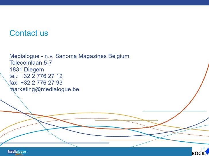Contact us Medialogue - n.v. Sanoma Magazines Belgium Telecomlaan 5-7 1831 Diegem tel.: +32 2 776 27 12 fax: +32 2 776 27 ...