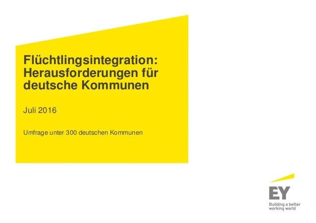 Flüchtlingsintegration: Herausforderungen für deutsche Kommunen Juli 2016 Umfrage unter 300 deutschen Kommunen