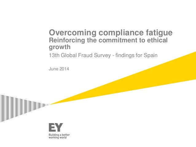 Overcoming compliance fatigue  Reinforcing the commitment to ethical  growth  13th Global Fraud Survey - findings for Spai...