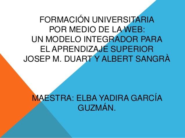 FORMACIÓN UNIVERSITARIAPOR MEDIO DE LA WEB:UN MODELO INTEGRADOR PARAEL APRENDIZAJE SUPERIORJOSEP M. DUART Y ALBERT SANGRÀM...