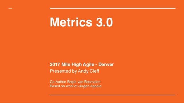 Metrics 3.0 2017 Mile High Agile - Denver Presented by Andy Cleff Co-Author Ralph van Rosmalen Based on work of Jurgen App...