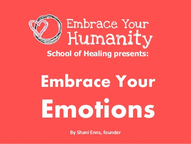 School of Healing presents: Embrace Your Emotions Embrace Your Humanity By Shani Enns, founder