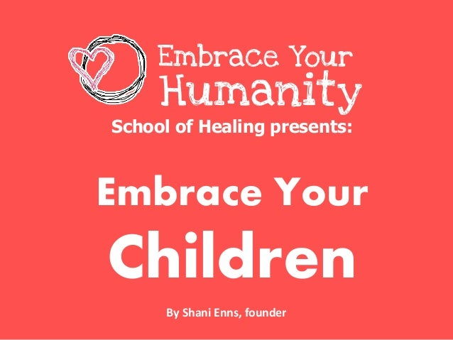 School of Healing presents:Embrace YourChildrenEmbrace YourHumanityBy Shani Enns, founder