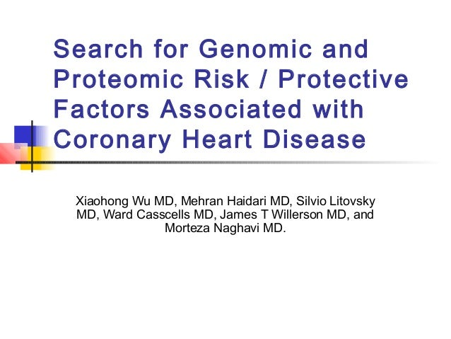 Search for Genomic and Proteomic Risk / Protective Factors Associated with Coronary Heart Disease Xiaohong Wu MD, Mehran H...