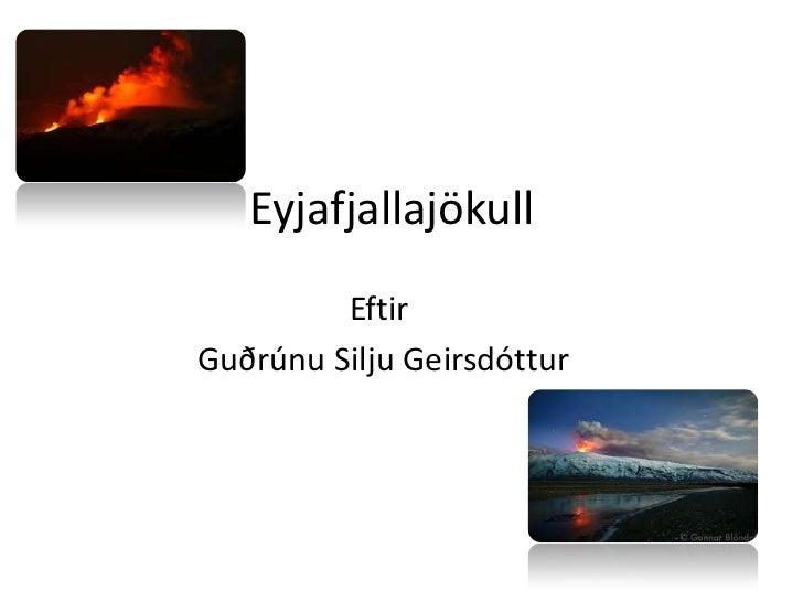 Eyjafjallajökull<br />Eftir<br /> Guðrúnu Silju Geirsdóttur<br />