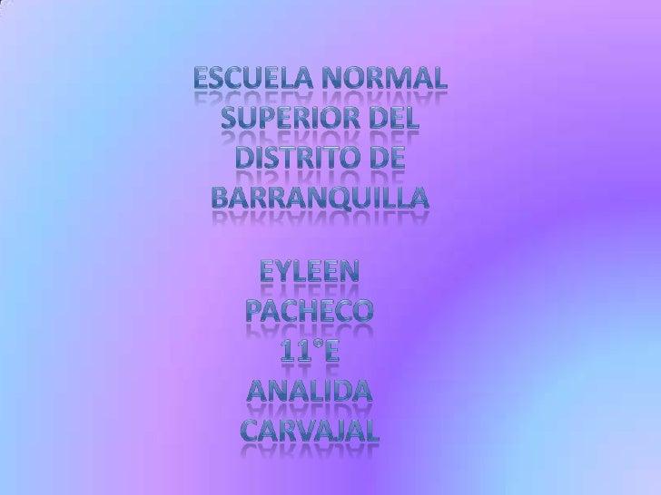 Escuela normal superior del distrito de barranquilla<br />Eyleen pacheco<br />11°e<br />Analida Carvajal<br />