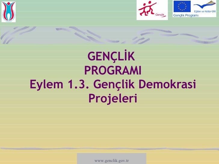 GENÇLİK   PROGRAMI Eylem 1.3. Gençlik Demokrasi Projeleri www.salto-youth.net/participation  www.genclik.gov.tr