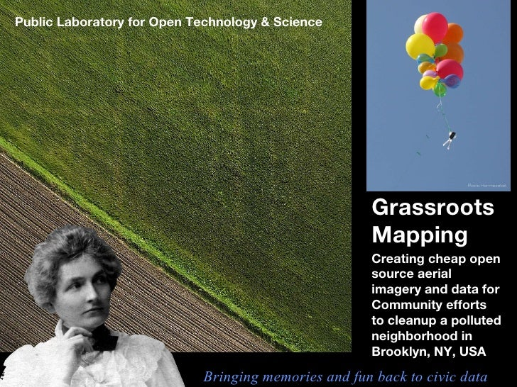 Grassroots Mapping Creating cheap open source aerial imagery and data for Community efforts to cleanup a polluted neighbor...