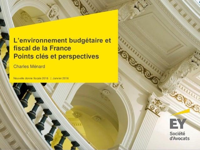 Nouvelle donne fiscale 2016 | Janvier 2016 Charles Ménard L'environnement budgétaire et fiscal de la France Points clés et...