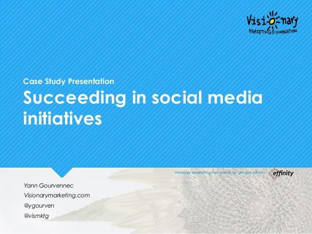Case Study Presentation Succeeding in social media initiatives Yann Gourvennec Visionarymarketing.com @ygourven @vismktg V...