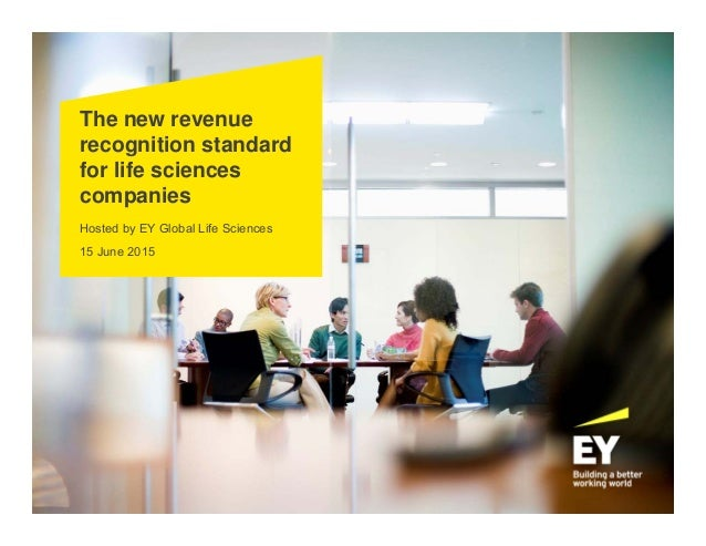 The new revenue recognition standard for life sciences companies Hosted by EY Global Life Sciences 15 June 2015