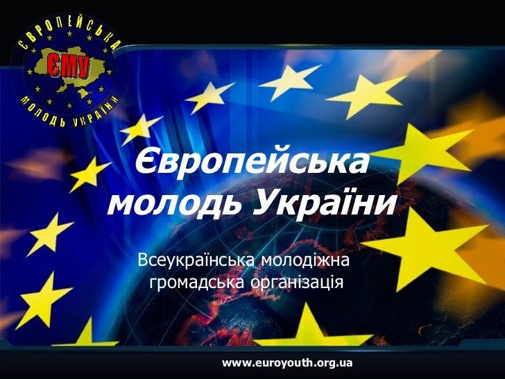 Європейська молодь України Всеукраїнська молодіжна  громадська організація www.euroyouth.org.ua Є В Р О П Е Й С Ь К А  М О...