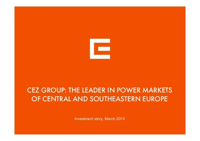 CEZ GROUP: THE LEADER IN POWER MARKETSOF CENTRAL AND SOUTHEASTERN EUROPEInvestment story, March 2013