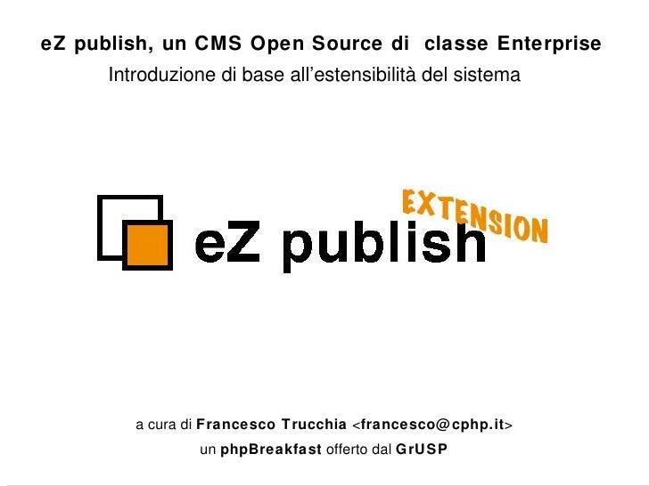 Introduzione di base all'estensibilità del sistema a cura di  Francesco Trucchia  < [email_address] > un  phpBreakfast  of...