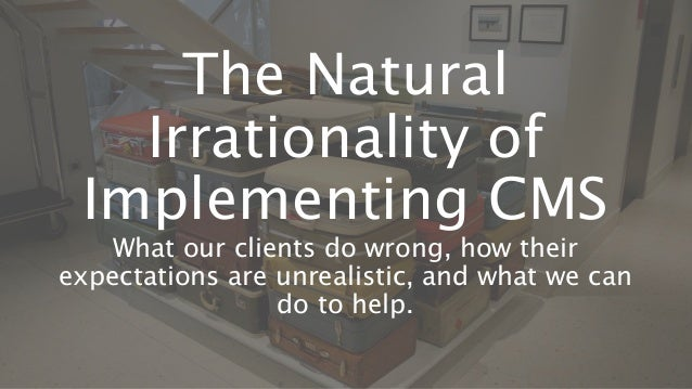 The Natural Irrationality of Implementing CMS What our clients do wrong, how their expectations are unrealistic, and what ...
