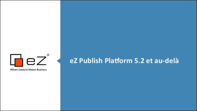 eZ  Publish  Pla,orm  5.2  et  au-‐delà Where  Content  Means  Business    ! !