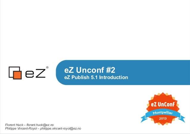 eZ Unconf #2eZ Publish 5.1 IntroductionFlorent Huck – florent.huck@ez.noPhilippe Vincent-Royol – philippe.vincent-royol@ez...