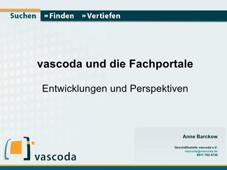 vascoda und die Fachportale Entwicklungen und Perspektiven Anne Barckow Geschäftsstelle vascoda e.V. [email_address] 0511 ...