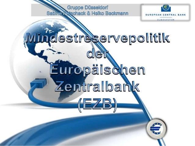 Mindestreservepolitik • Die Mindestreservepolitik hat das Ziel den Banken Liquidität zu entziehen oder zuzuleiten. • Im Ge...