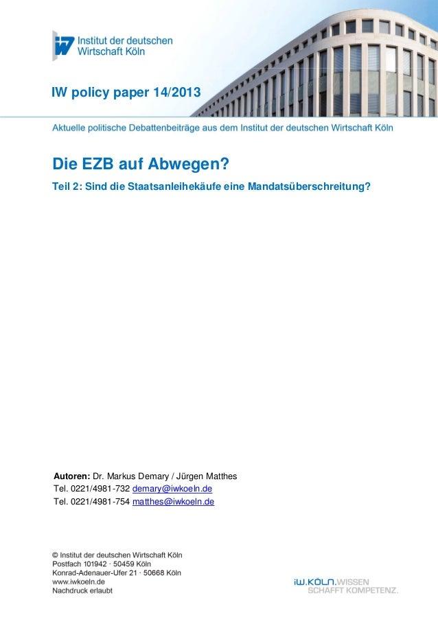 Die EZB auf Abwegen? Teil 2: Sind die Staatsanleihekäufe eine Mandatsüberschreitung? IW policy paper 14/2013 Autoren: Dr. ...