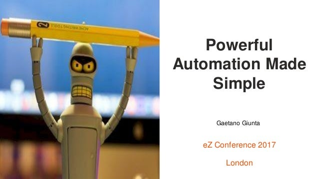 Visuel à insérer ici Powerful Automation Made Simple eZ Conference 2017 London Gaetano Giunta
