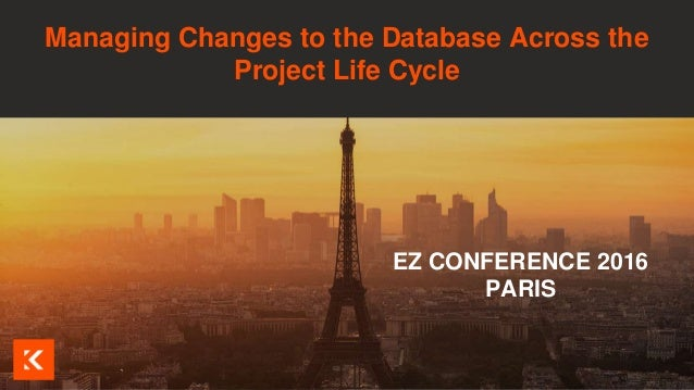 Visuel à insérer ici EZ CONFERENCE 2016 PARIS Managing Changes to the Database Across the Project Life Cycle