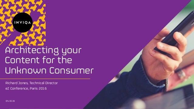 TM Architecting your Content for the Unknown Consumer 05.10.16 Richard Jones, Technical Director eZ Conference, Paris 2016
