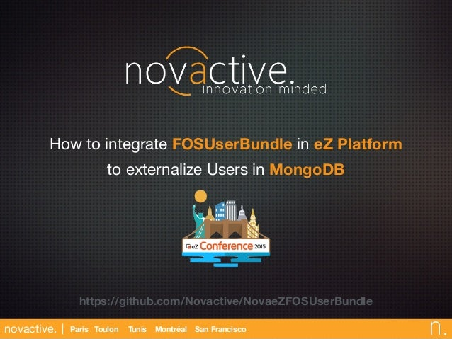 novactive. Paris Toulon San FranciscoMontréalTunis How to integrate FOSUserBundle in eZ Platform to externalize Users in M...