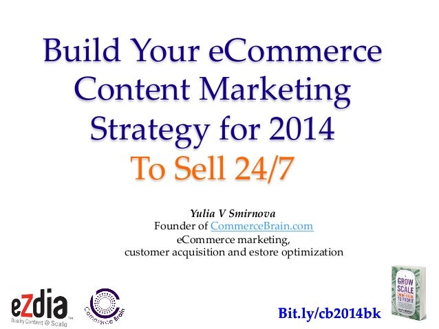 Build&Your&eCommerce& Content&Marketing&& Strategy&for&2014&& To&Sell&24/7> Yulia&V&Smirnova. Founder&of&CommerceBrain.com...