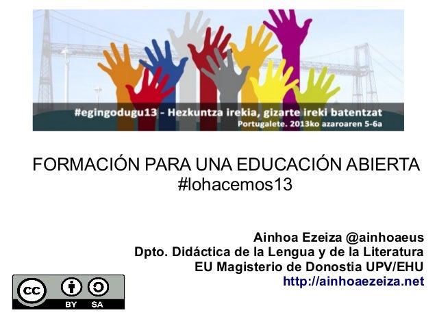 FORMACIÓN PARA UNA EDUCACIÓN ABIERTA #lohacemos13 Ainhoa Ezeiza @ainhoaeus Dpto. Didáctica de la Lengua y de la Literatura...