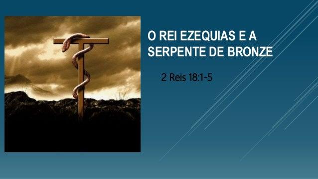 O REI EZEQUIAS E A SERPENTE DE BRONZE 2 Reis 18:1-5