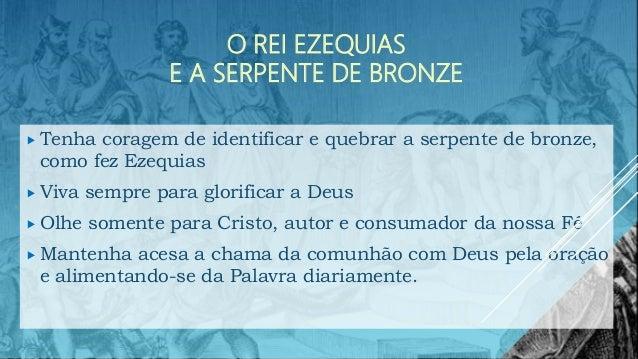 O REI EZEQUIAS E A SERPENTE DE BRONZE  Tenha coragem de identificar e quebrar a serpente de bronze, como fez Ezequias  V...