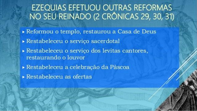 EZEQUIAS EFETUOU OUTRAS REFORMAS NO SEU REINADO (2 CRÔNICAS 29, 30, 31)  Reformou o templo, restaurou a Casa de Deus  Re...