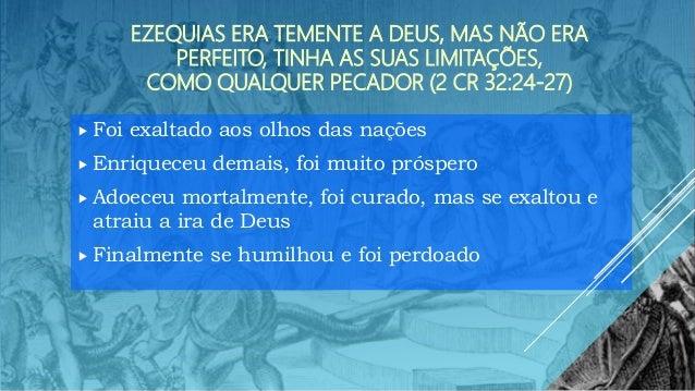 EZEQUIAS ERA TEMENTE A DEUS, MAS NÃO ERA PERFEITO, TINHA AS SUAS LIMITAÇÕES, COMO QUALQUER PECADOR (2 CR 32:24-27)  Foi e...