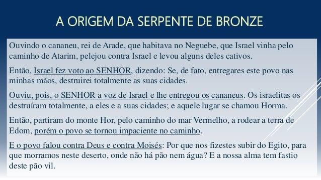 A ORIGEM DA SERPENTE DE BRONZE Ouvindo o cananeu, rei de Arade, que habitava no Neguebe, que Israel vinha pelo caminho de ...