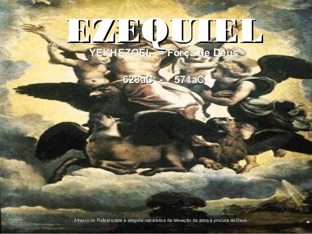 EZEQUIELEZEQUIEL 623aC -623aC - 571aC571aC Afresco de Rafael sobre a alegoria cabalística da elevação da alma à procura de...