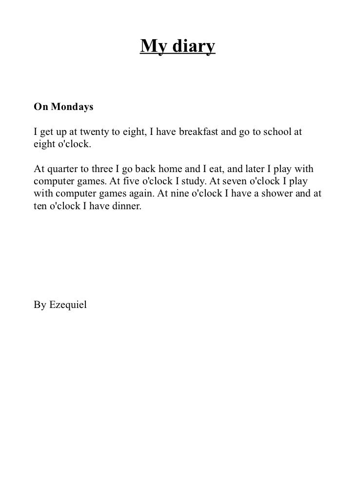 My diaryOn MondaysI get up at twenty to eight, I have breakfast and go to school ateight oclock.At quarter to three I go b...