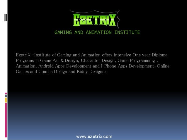 GAMING AND ANIMATION INSTITUTE www.ezetrix.com EzetriX -Institute of Gaming and Animation offers intensive One year Diplom...