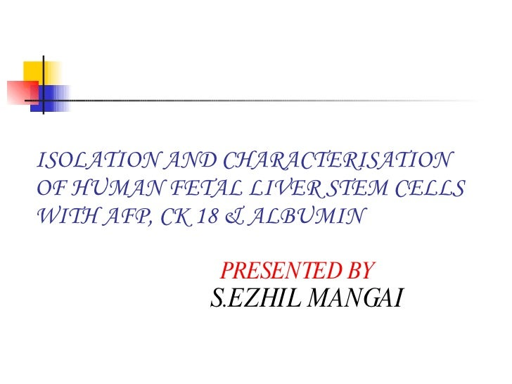 ISOLATION AND CHARACTERISATION OF HUMAN FETAL LIVER STEM CELLS WITH AFP, CK 18 & ALBUMIN    PRESENTED BY   S.EZHIL MANGAI