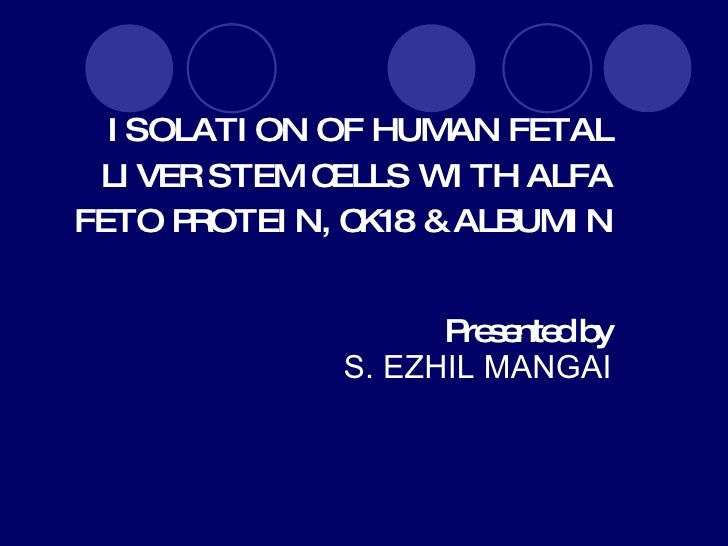 ISOLATION OF HUMAN FETAL LIVER STEM CELLS WITH ALFA FETO PROTEIN, CK18  & ALBUMIN Presented by   S. EZHIL MANGAI