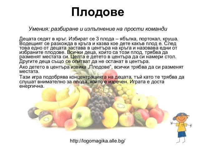Плодове   Умения: разбиране и изпълнение на прости командиДецата седят в кръг. Избират се 3 плода – ябълка, портокал, круш...