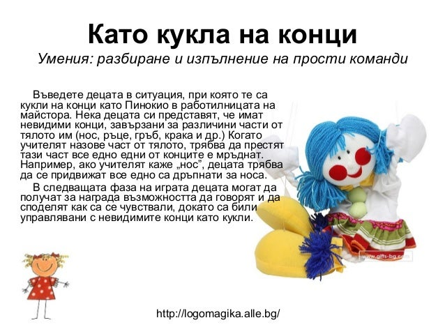 Като кукла на конци   Умения: разбиране и изпълнение на прости команди   Въведете децата в ситуация, при която те сакукли ...