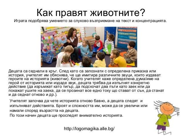 Как правят животните?  Играта подобрява умението за слухово възприемане на текст и концентрацията.Децата са седнали в кръг...