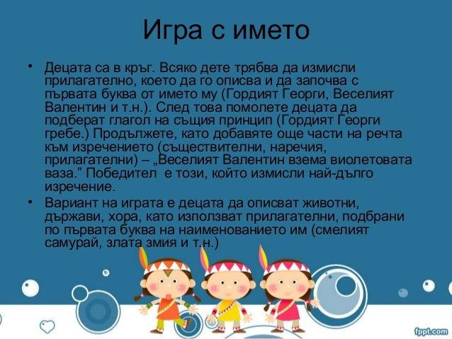 Игра с името• Децата са в кръг. Всяко дете трябва да измислиприлагателно, което да го описва и да започва спървата буква о...