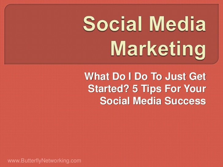What Do I Do To Just Get                              Started? 5 Tips For Your                                Social Media...